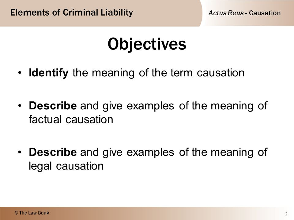 Elements of Criminal Liability © The Law Bank Objectives Identify the meaning of the term causation Describe and give examples of the meaning of factu