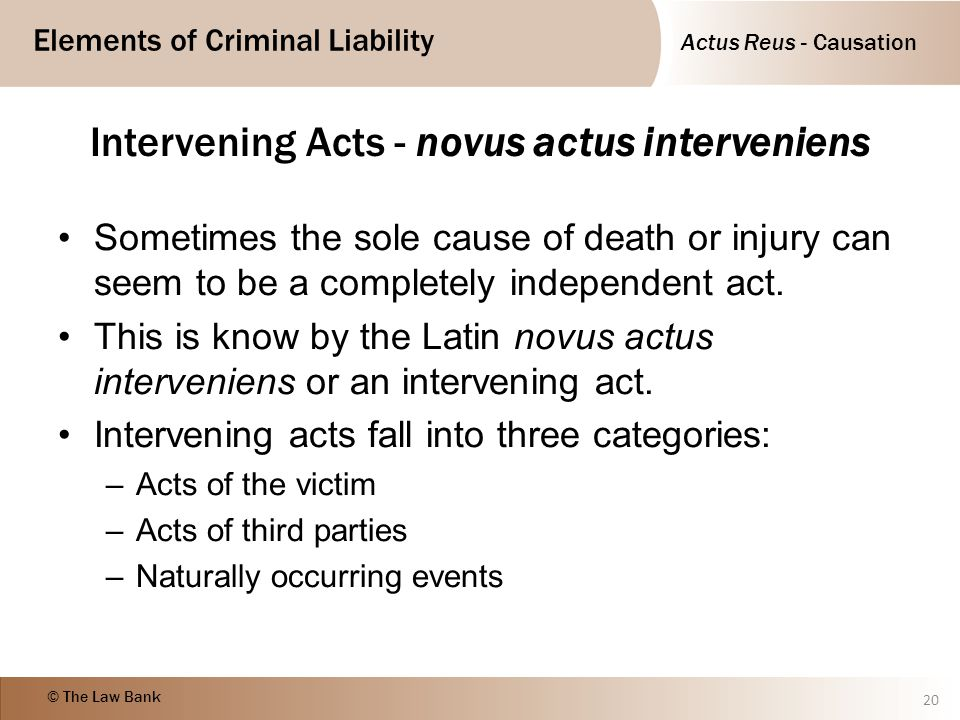 Actus Reus - Causation Elements of Criminal Liability © The Law Bank Intervening Acts - novus actus interveniens Sometimes the sole cause of death or