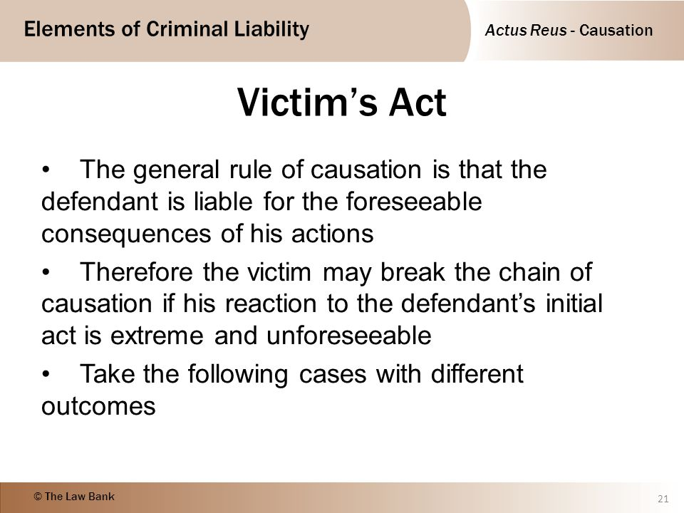 Actus Reus - Causation Elements of Criminal Liability © The Law Bank Victim's Act The general rule of causation is that the defendant is liable for th