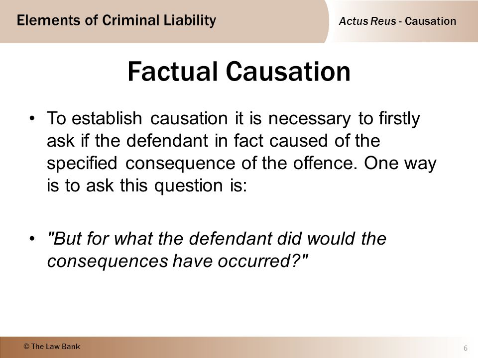 Actus Reus - Causation Elements of Criminal Liability © The Law Bank Factual Causation To establish causation it is necessary to firstly ask if the de