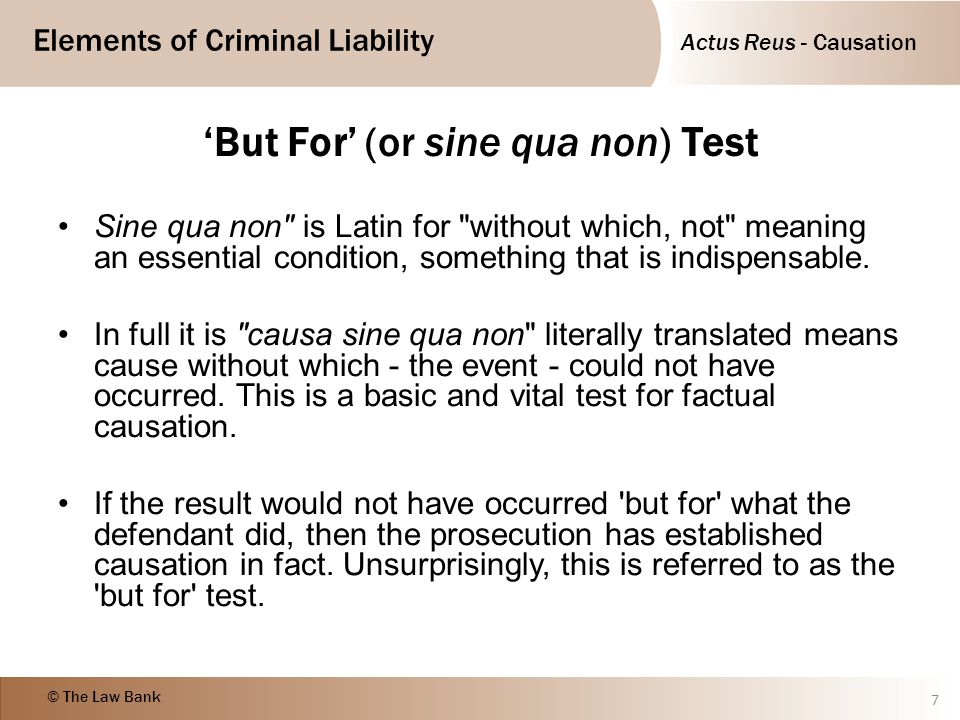 Actus Reus - Causation Elements of Criminal Liability © The Law Bank R v White (1910) 8 Case Law Causation - but for test - causal link between actions and consequences must be shown D put cyanide into his mother s lemonade drink, but she died of heart failure before the poison could kill her.