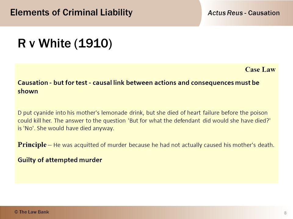 Actus Reus - Causation Elements of Criminal Liability © The Law Bank R v White (1910) 8 Case Law Causation - but for test - causal link between action