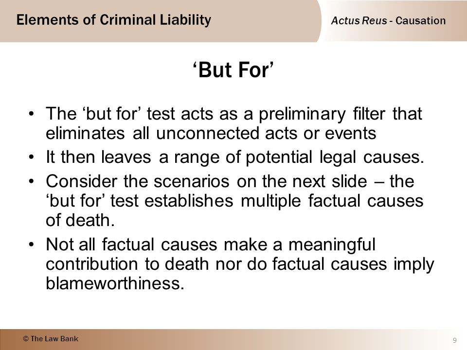Actus Reus - Causation Elements of Criminal Liability © The Law Bank 10 Defendant's act Prohibited Consequence Chain of Causation DIRECT CAUSE Defendant stabs victim through the heart Victim dies Chain of Causation INDIRECT CAUSE Defendant pushes victim Victim dies Chain of Causation Victim falls, hits head and fractures skull