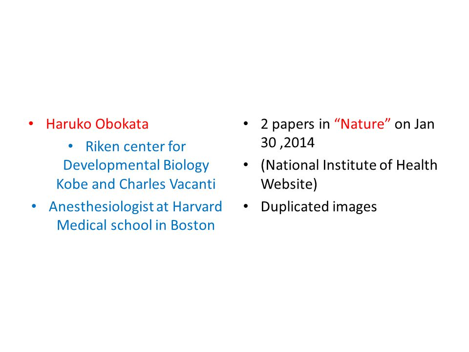Haruko Obokata Riken center for Developmental Biology Kobe and Charles Vacanti Anesthesiologist at Harvard Medical school in Boston 2 papers in Nature on Jan 30,2014 (National Institute of Health Website) Duplicated images