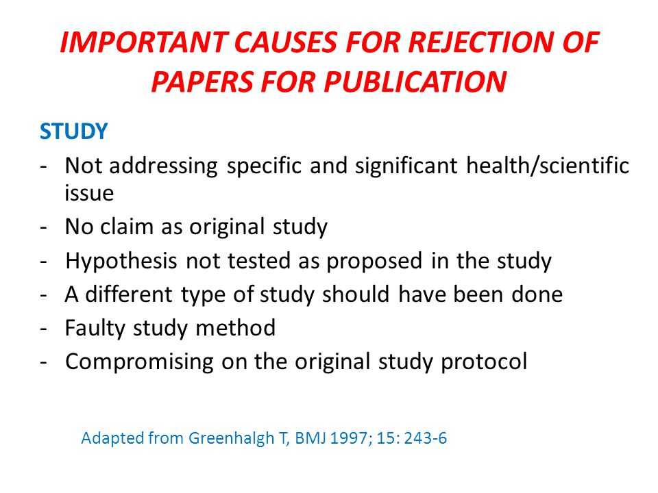 IMPORTANT CAUSES FOR REJECTION OF PAPERS FOR PUBLICATION STUDY -Not addressing specific and significant health/scientific issue -No claim as original study - Hypothesis not tested as proposed in the study -A different type of study should have been done -Faulty study method - Compromising on the original study protocol Adapted from Greenhalgh T, BMJ 1997; 15: 243-6