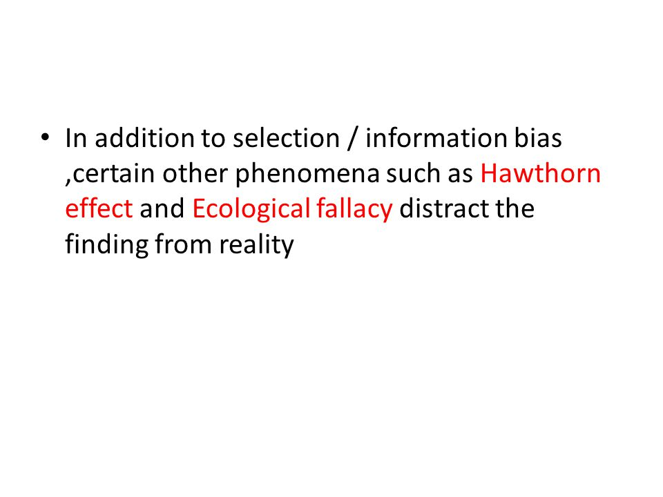 In addition to selection / information bias,certain other phenomena such as Hawthorn effect and Ecological fallacy distract the finding from reality