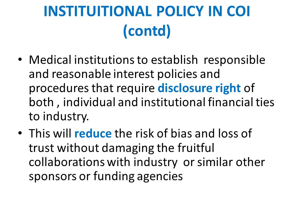INSTITUITIONAL POLICY IN COI (contd) Medical institutions to establish responsible and reasonable interest policies and procedures that require disclosure right of both, individual and institutional financial ties to industry.