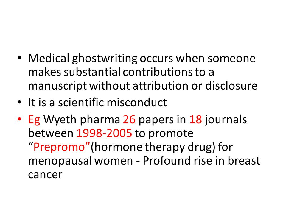 Medical ghostwriting occurs when someone makes substantial contributions to a manuscript without attribution or disclosure It is a scientific misconduct Eg Wyeth pharma 26 papers in 18 journals between 1998-2005 to promote Prepromo (hormone therapy drug) for menopausal women - Profound rise in breast cancer