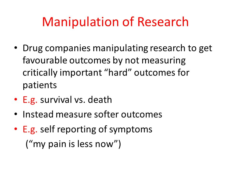 Manipulation of Research Drug companies manipulating research to get favourable outcomes by not measuring critically important hard outcomes for patients E.g.
