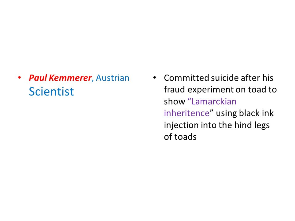 Paul Kemmerer, Austrian Scientist Committed suicide after his fraud experiment on toad to show Lamarckian inheritence using black ink injection into the hind legs of toads