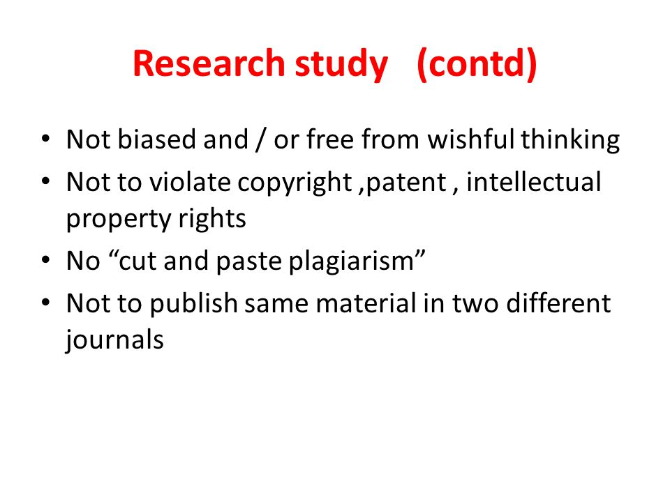 Research study (contd) Not biased and / or free from wishful thinking Not to violate copyright,patent, intellectual property rights No cut and paste plagiarism Not to publish same material in two different journals