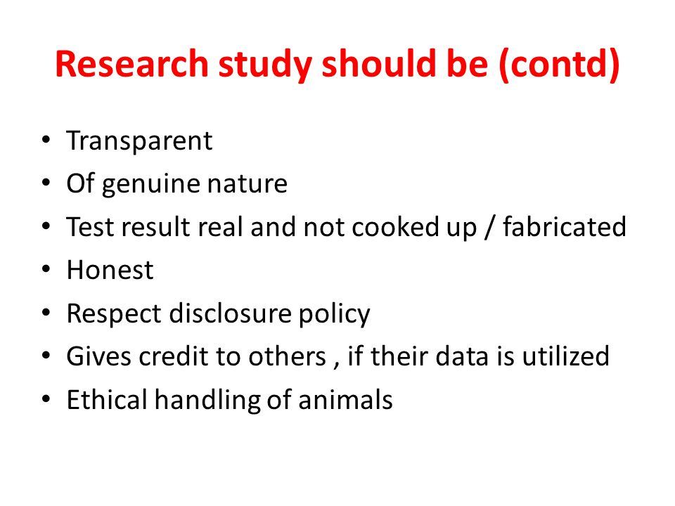 Research study should be (contd) Transparent Of genuine nature Test result real and not cooked up / fabricated Honest Respect disclosure policy Gives credit to others, if their data is utilized Ethical handling of animals