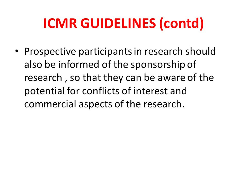 ICMR GUIDELINES (contd) Prospective participants in research should also be informed of the sponsorship of research, so that they can be aware of the potential for conflicts of interest and commercial aspects of the research.