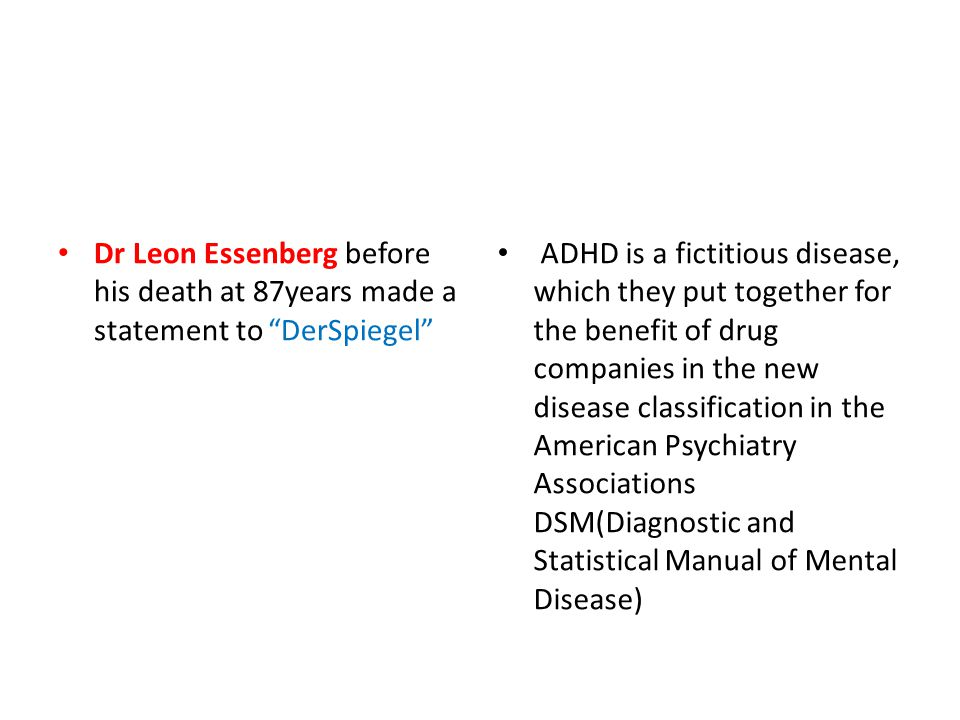 Dr Leon Essenberg before his death at 87years made a statement to DerSpiegel ADHD is a fictitious disease, which they put together for the benefit of drug companies in the new disease classification in the American Psychiatry Associations DSM(Diagnostic and Statistical Manual of Mental Disease)