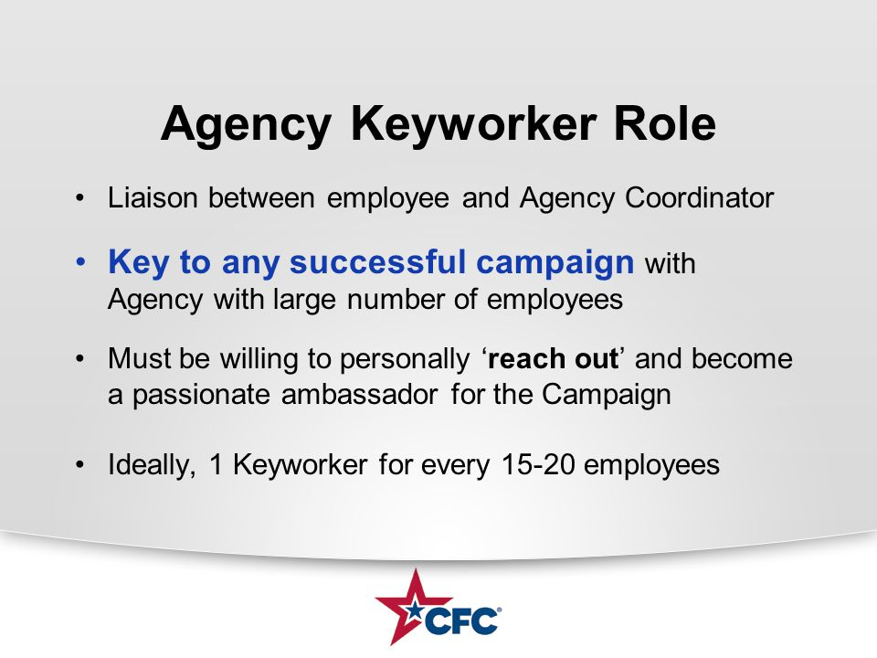 Agency Keyworker Role Liaison between employee and Agency Coordinator Key to any successful campaign with Agency with large number of employees Must be willing to personally 'reach out' and become a passionate ambassador for the Campaign Ideally, 1 Keyworker for every 15-20 employees