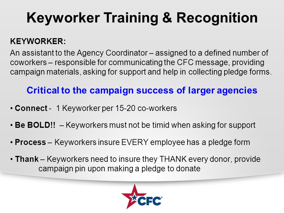 KEYWORKER: An assistant to the Agency Coordinator – assigned to a defined number of coworkers – responsible for communicating the CFC message, providing campaign materials, asking for support and help in collecting pledge forms.