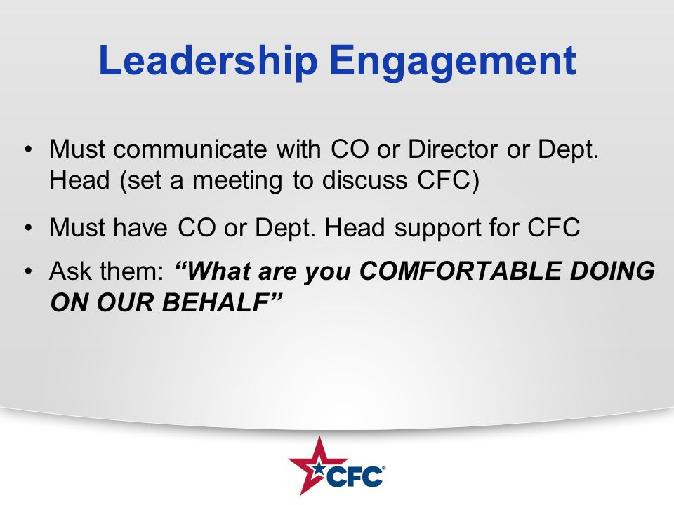 Leadership Engagement Must communicate with CO or Director or Dept. Head (set a meeting to discuss CFC) Must have CO or Dept. Head support for CFC Ask