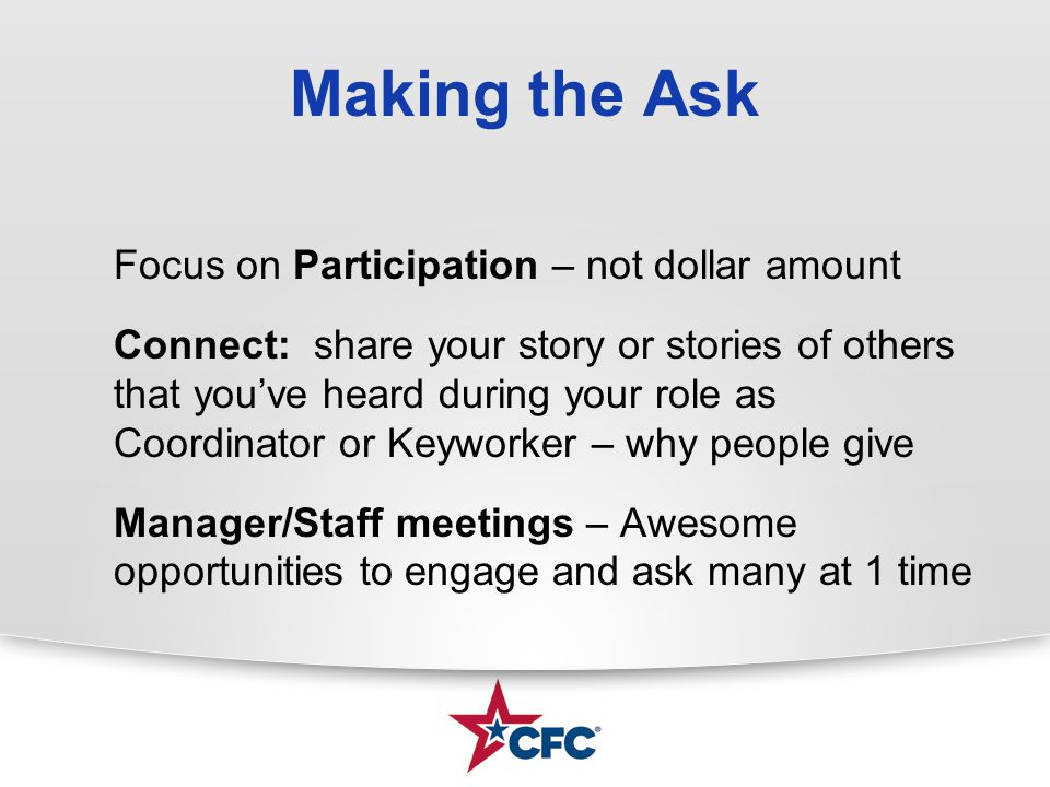 Making the Ask Focus on Participation – not dollar amount Connect: share your story or stories of others that you've heard during your role as Coordinator or Keyworker – why people give Manager/Staff meetings – Awesome opportunities to engage and ask many at 1 time