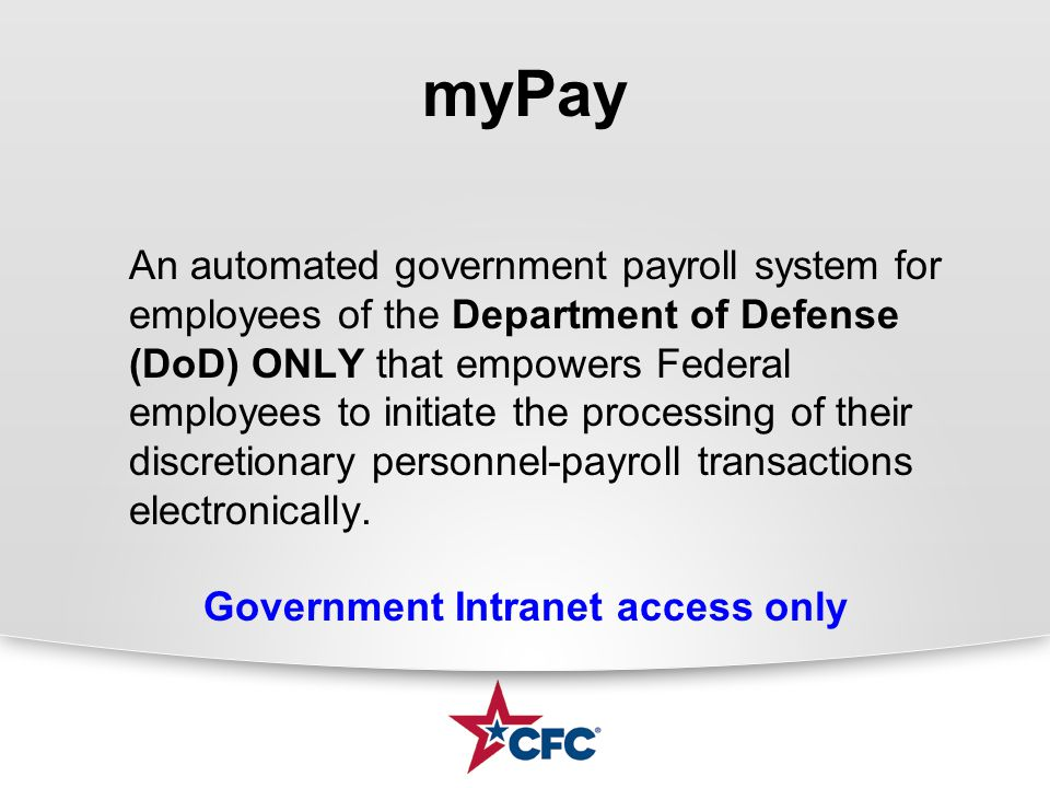 myPay An automated government payroll system for employees of the Department of Defense (DoD) ONLY that empowers Federal employees to initiate the pro