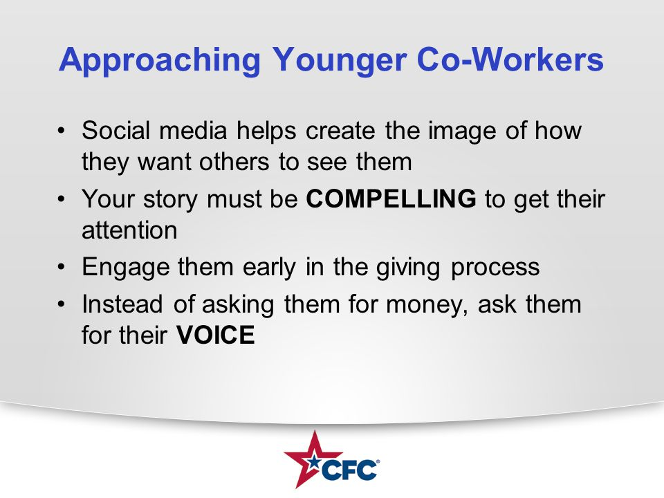 Approaching Younger Co-Workers Social media helps create the image of how they want others to see them Your story must be COMPELLING to get their attention Engage them early in the giving process Instead of asking them for money, ask them for their VOICE