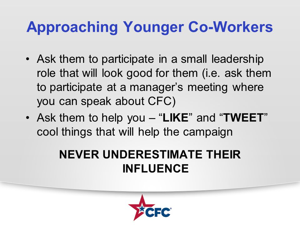 Approaching Younger Co-Workers Ask them to participate in a small leadership role that will look good for them (i.e. ask them to participate at a mana