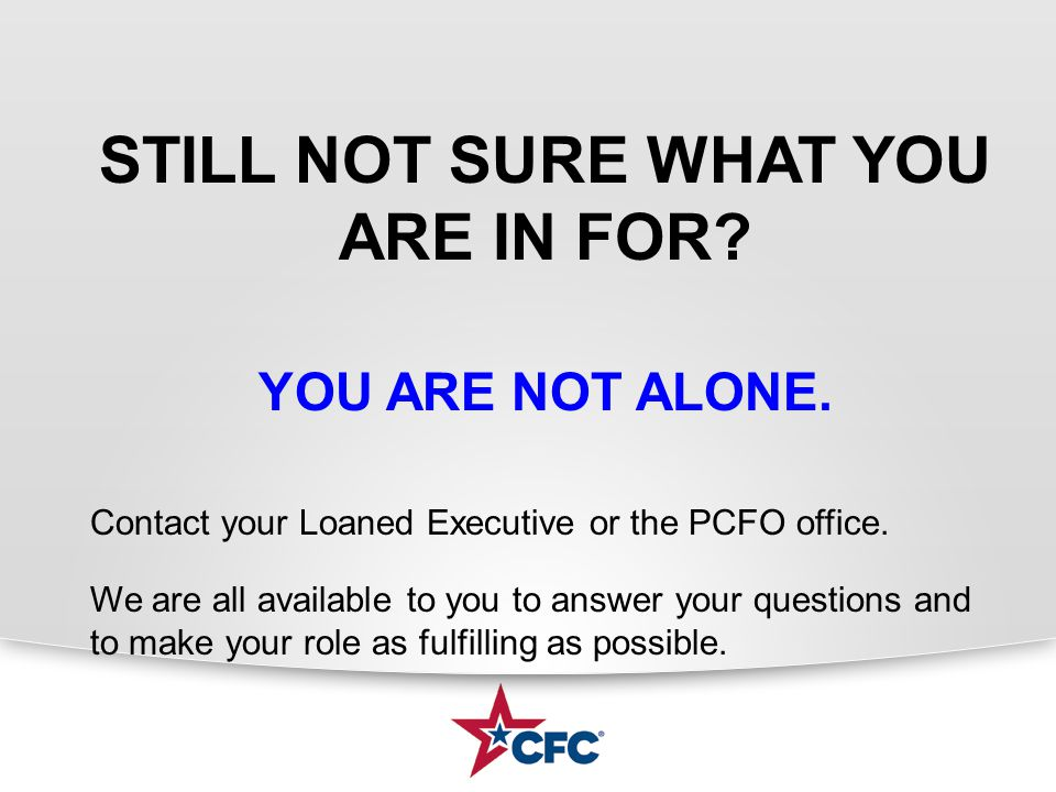 STILL NOT SURE WHAT YOU ARE IN FOR? YOU ARE NOT ALONE. Contact your Loaned Executive or the PCFO office. We are all available to you to answer your qu