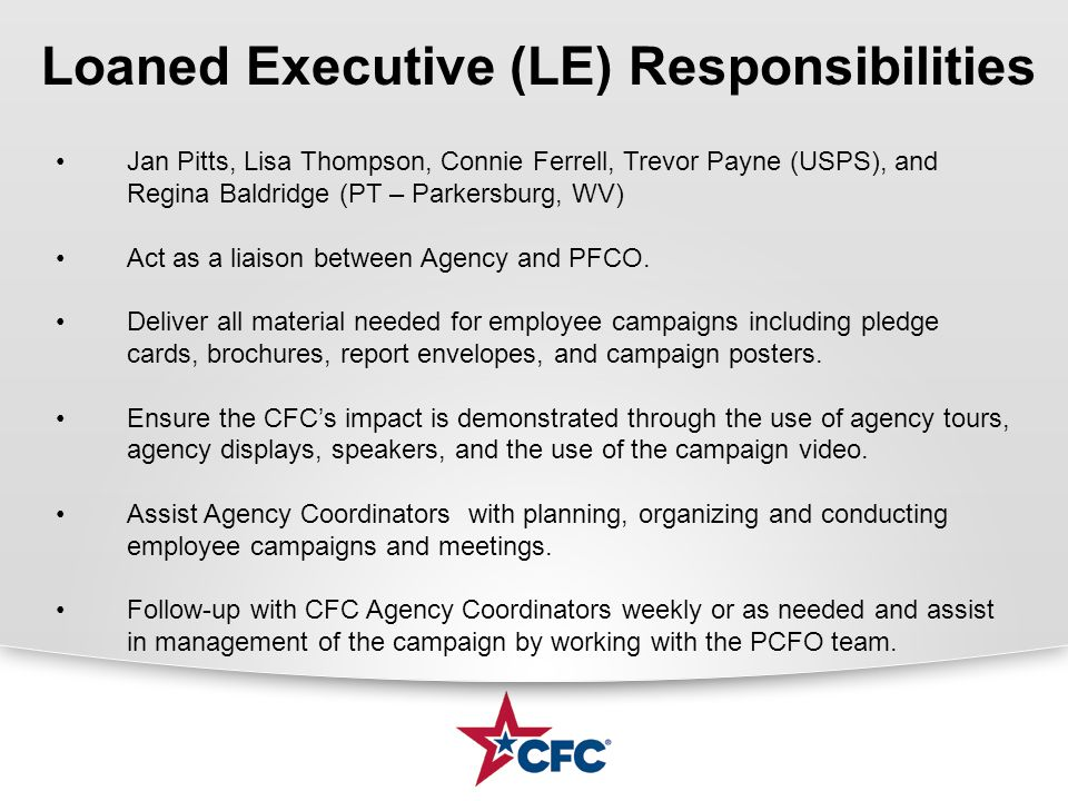 Loaned Executive (LE) Responsibilities Jan Pitts, Lisa Thompson, Connie Ferrell, Trevor Payne (USPS), and Regina Baldridge (PT – Parkersburg, WV) Act as a liaison between Agency and PFCO.