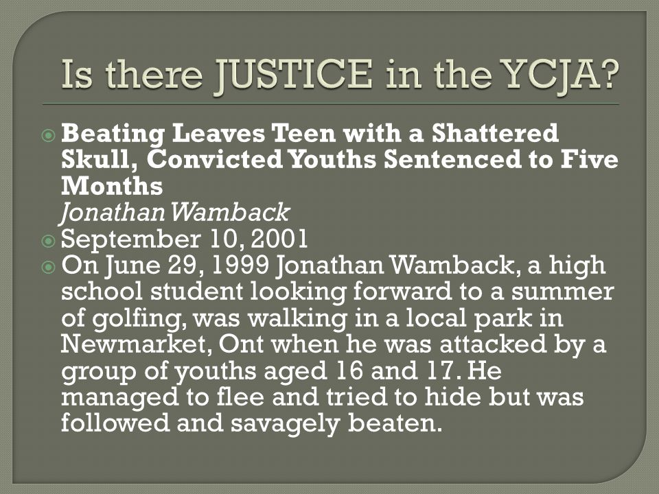  Beating Leaves Teen with a Shattered Skull, Convicted Youths Sentenced to Five Months Jonathan Wamback  September 10, 2001  On June 29, 1999 Jonathan Wamback, a high school student looking forward to a summer of golfing, was walking in a local park in Newmarket, Ont when he was attacked by a group of youths aged 16 and 17.