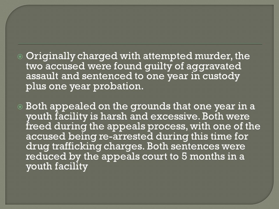  Originally charged with attempted murder, the two accused were found guilty of aggravated assault and sentenced to one year in custody plus one year probation.