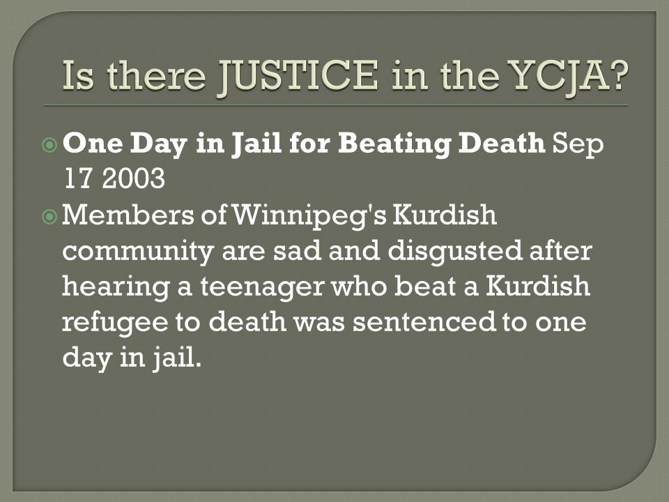  One Day in Jail for Beating Death Sep 17 2003  Members of Winnipeg s Kurdish community are sad and disgusted after hearing a teenager who beat a Kurdish refugee to death was sentenced to one day in jail.