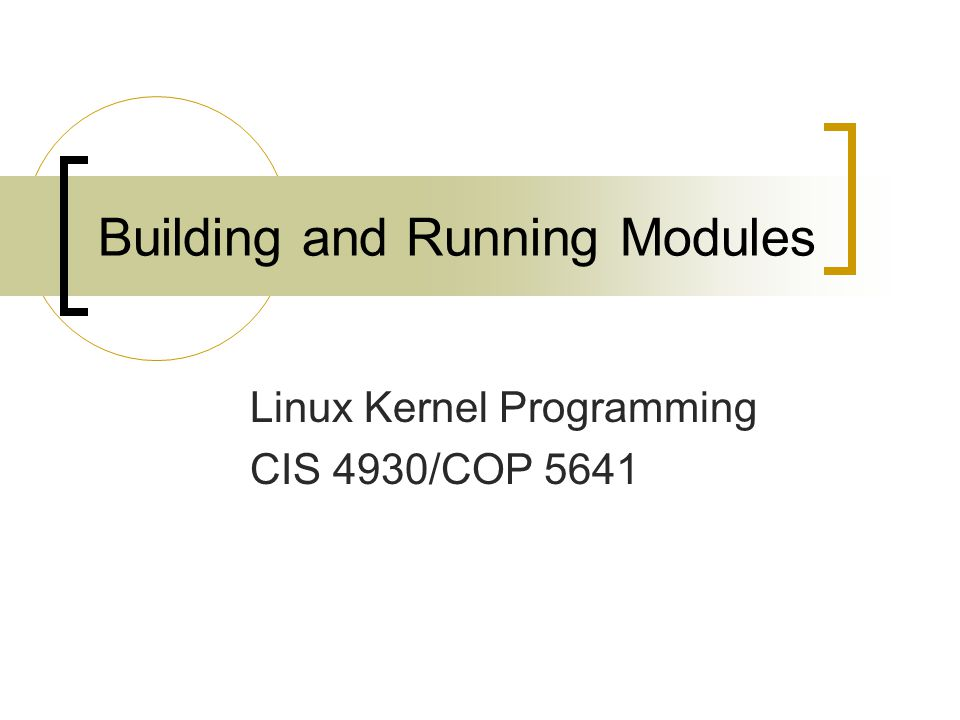 Building and Running Modules Linux Kernel Programming CIS 4930/COP 5641