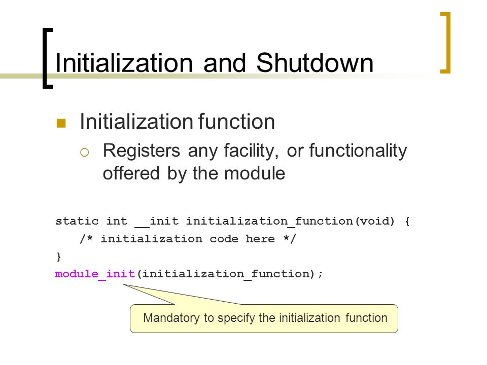 Initialization and Shutdown Initialization function  Registers any facility, or functionality offered by the module static int __init initialization_function(void) { /* initialization code here */ } module_init(initialization_function); Mandatory to specify the initialization function