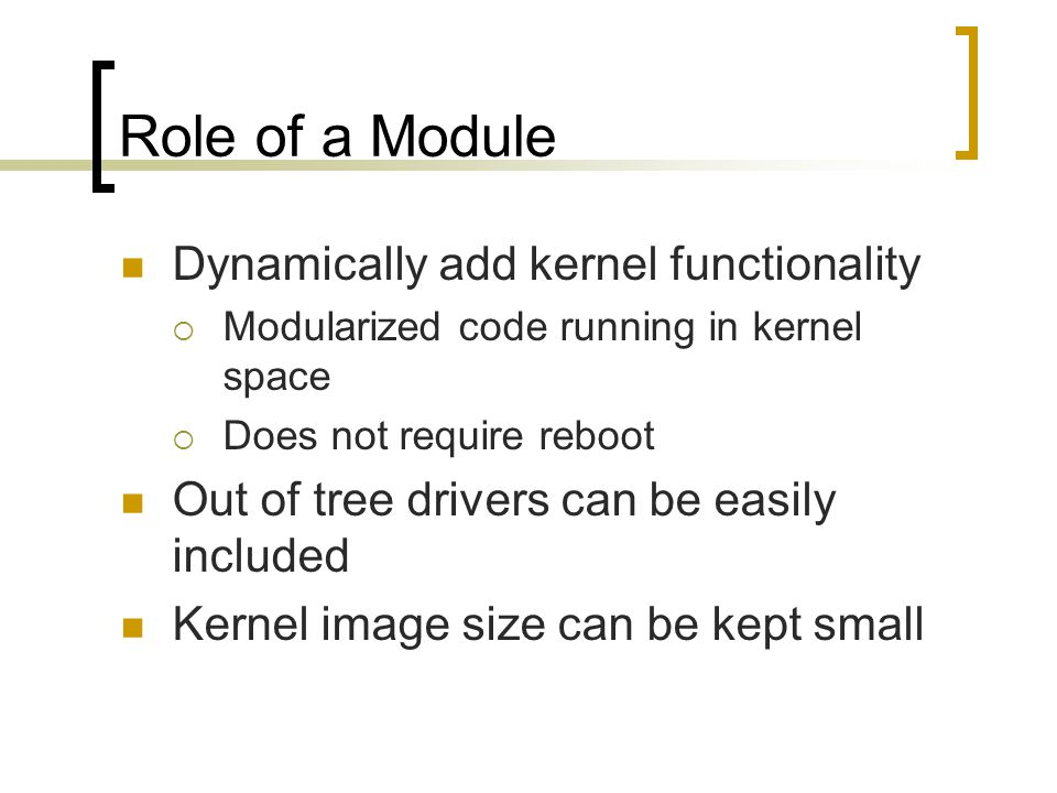 Role of a Module Dynamically add kernel functionality  Modularized code running in kernel space  Does not require reboot Out of tree drivers can be easily included Kernel image size can be kept small
