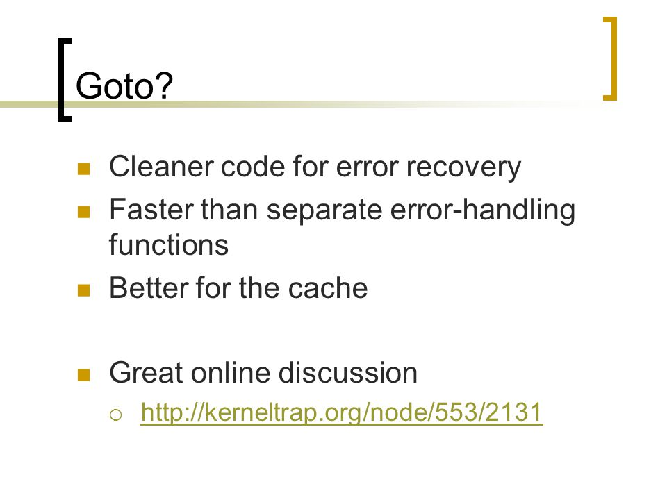Goto? Cleaner code for error recovery Faster than separate error-handling functions Better for the cache Great online discussion  http://kerneltrap.o