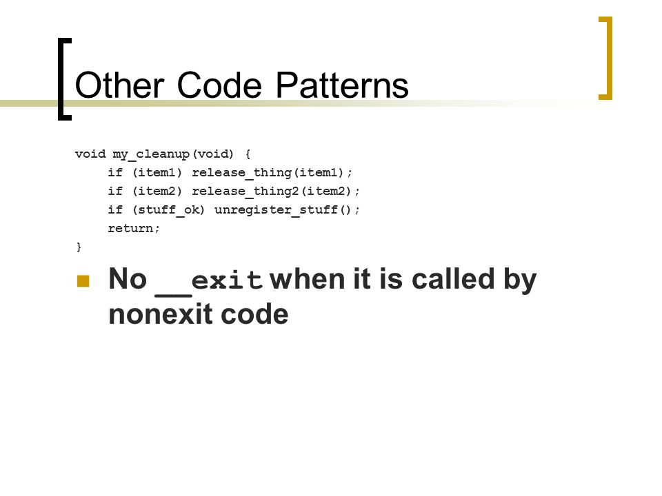 Other Code Patterns void my_cleanup(void) { if (item1) release_thing(item1); if (item2) release_thing2(item2); if (stuff_ok) unregister_stuff(); return; } No __exit when it is called by nonexit code