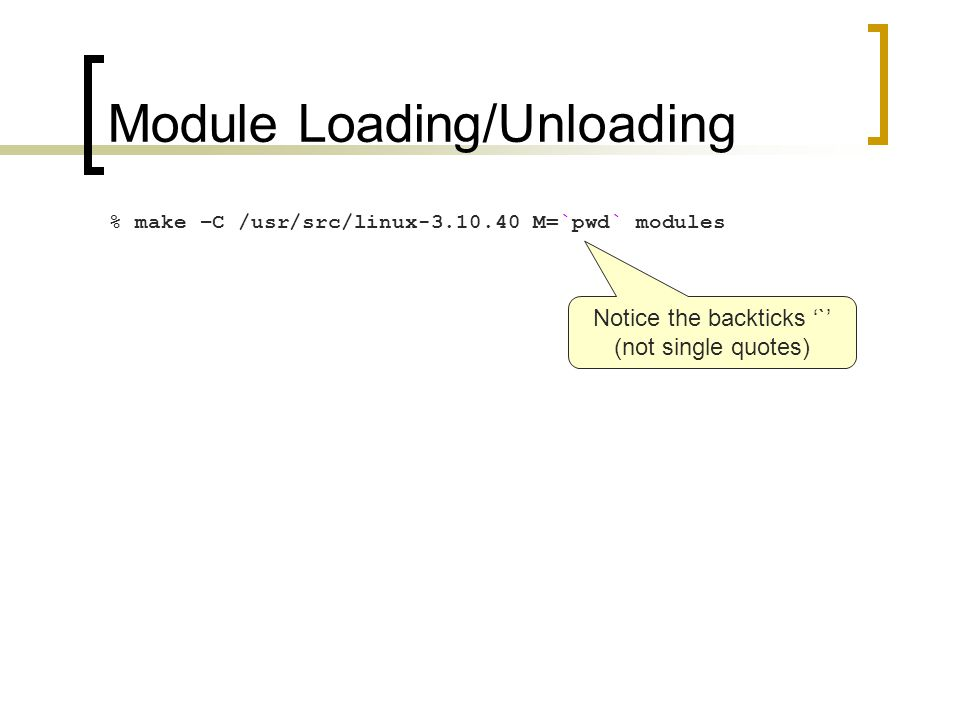 Module Loading/Unloading % make –C /usr/src/linux-3.10.40 M=`pwd` modules Notice the backticks '`' (not single quotes)