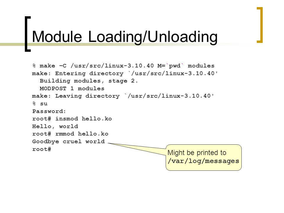Module Loading/Unloading % make –C /usr/src/linux-3.10.40 M=`pwd` modules make: Entering directory `/usr/src/linux-3.10.40 Building modules, stage 2.