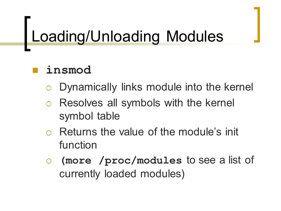 Loading/Unloading Modules insmod  Dynamically links module into the kernel  Resolves all symbols with the kernel symbol table  Returns the value of the module's init function  (more /proc/modules to see a list of currently loaded modules)