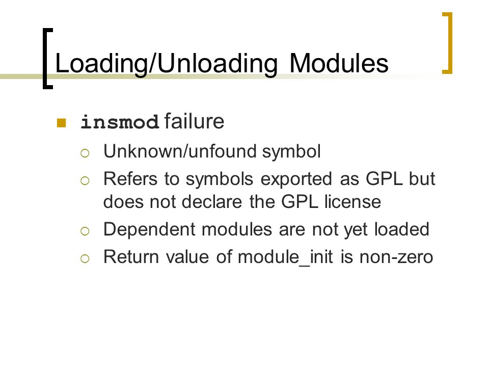Loading/Unloading Modules insmod failure  Unknown/unfound symbol  Refers to symbols exported as GPL but does not declare the GPL license  Dependent modules are not yet loaded  Return value of module_init is non-zero