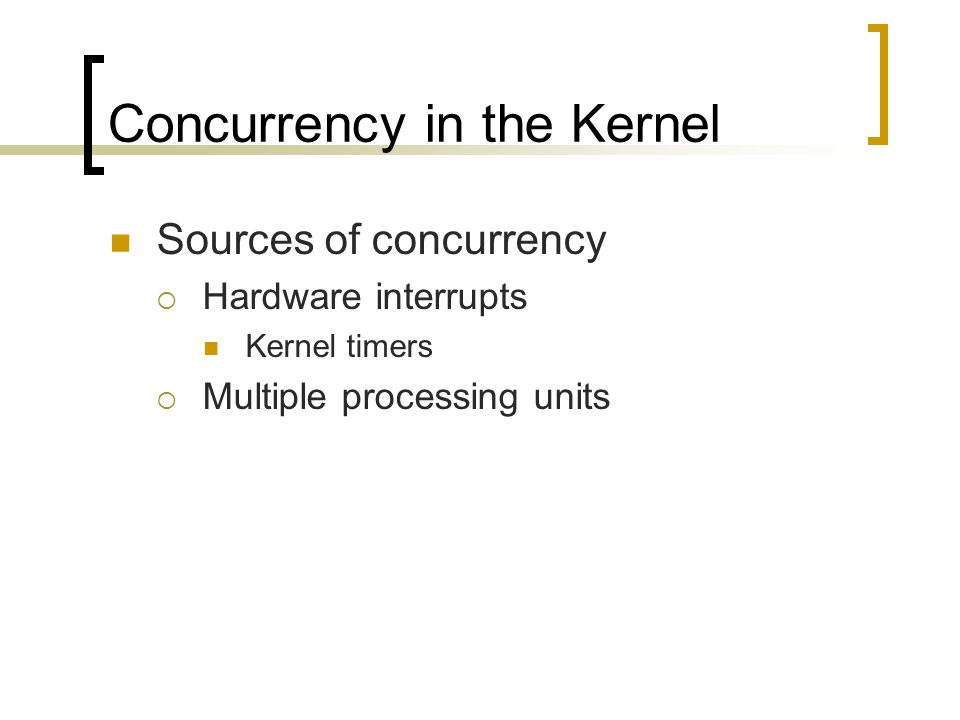 Concurrency in the Kernel Sources of concurrency  Hardware interrupts Kernel timers  Multiple processing units