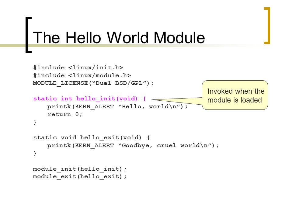 The Hello World Module #include MODULE_LICENSE( Dual BSD/GPL ); static int hello_init(void) { printk(KERN_ALERT Hello, world\n ); return 0; } static void hello_exit(void) { printk(KERN_ALERT Goodbye, cruel world\n ); } module_init(hello_init); module_exit(hello_exit); Invoked when the module is loaded