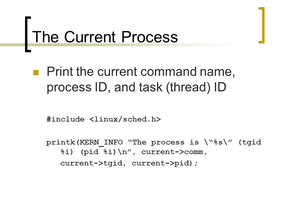 The Current Process Print the current command name, process ID, and task (thread) ID #include printk(KERN_INFO The process is \ %s\ (tgid %i) (pid %i)\n , current->comm, current->tgid, current->pid);