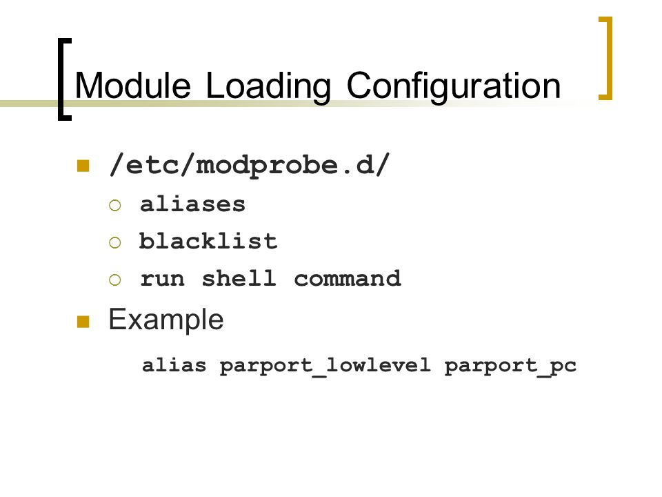 Module Loading Configuration /etc/modprobe.d/  aliases  blacklist  run shell command Example alias parport_lowlevel parport_pc