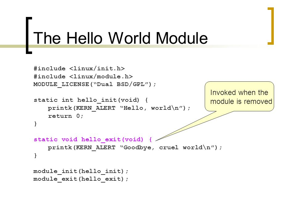 The Hello World Module #include MODULE_LICENSE( Dual BSD/GPL ); static int hello_init(void) { printk(KERN_ALERT Hello, world\n ); return 0; } static void hello_exit(void) { printk(KERN_ALERT Goodbye, cruel world\n ); } module_init(hello_init); module_exit(hello_exit); Invoked when the module is removed