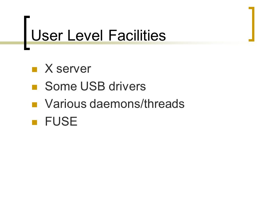 User Level Facilities X server Some USB drivers Various daemons/threads FUSE