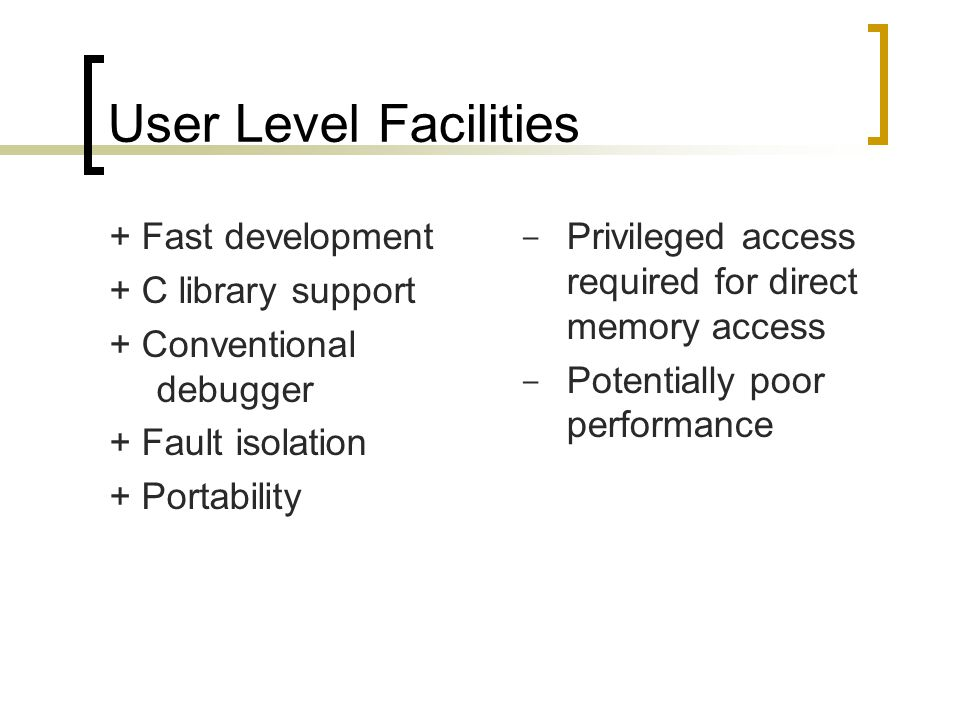 User Level Facilities + Fast development + C library support + Conventional debugger + Fault isolation + Portability - Privileged access required for direct memory access - Potentially poor performance