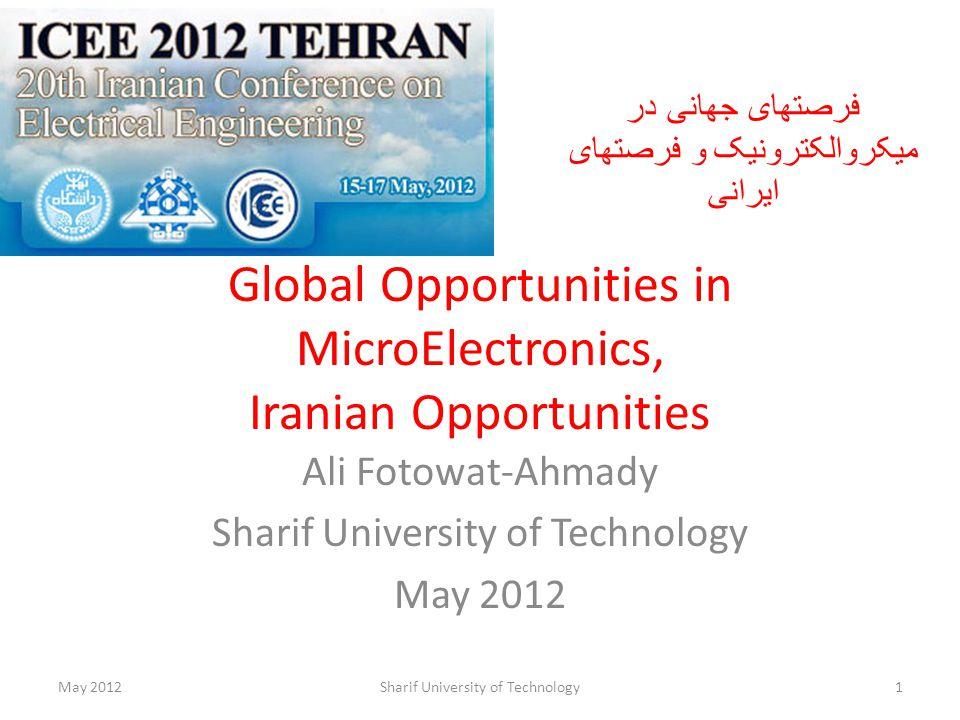 Global Opportunities in MicroElectronics, Iranian Opportunities Ali Fotowat-Ahmady Sharif University of Technology May 2012 Sharif University of Technology1 فرصتهای جهانی در میکروالکترونیک و فرصتهای ایرانی