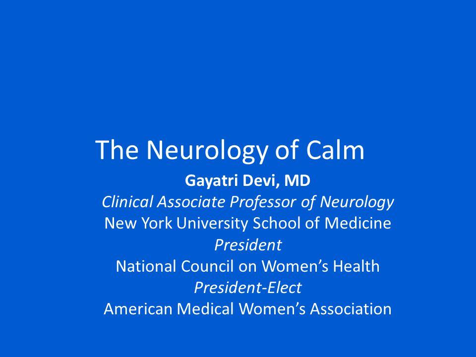 The Neurology of Calm Gayatri Devi, MD Clinical Associate Professor of Neurology New York University School of Medicine President National Council on Women's Health President-Elect American Medical Women's Association