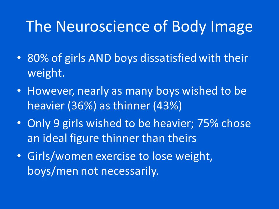 80% of girls AND boys dissatisfied with their weight. However, nearly as many boys wished to be heavier (36%) as thinner (43%) Only 9 girls wished to