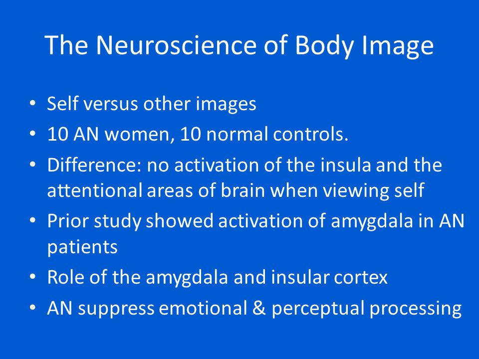 The Neuroscience of Body Image Self versus other images 10 AN women, 10 normal controls. Difference: no activation of the insula and the attentional a